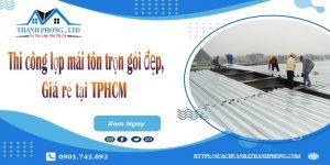 Thi công lợp mái tôn trọn gói đẹp, giá rẻ tại TPHCM