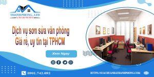 Dịch vụ sơn sửa văn phòng giá rẻ, uy tín tại TPHCM